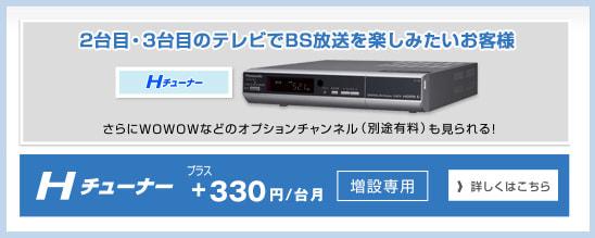 Hチューナー1台目のケーブルテレビ月額利用料に+300円/月で、BS放送がご視聴いただけます